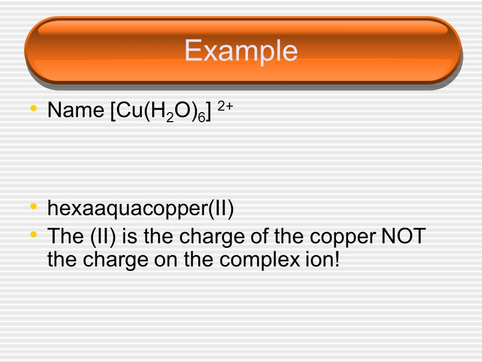 Example Name [Cu(H2O)6] 2+ hexaaquacopper(II)